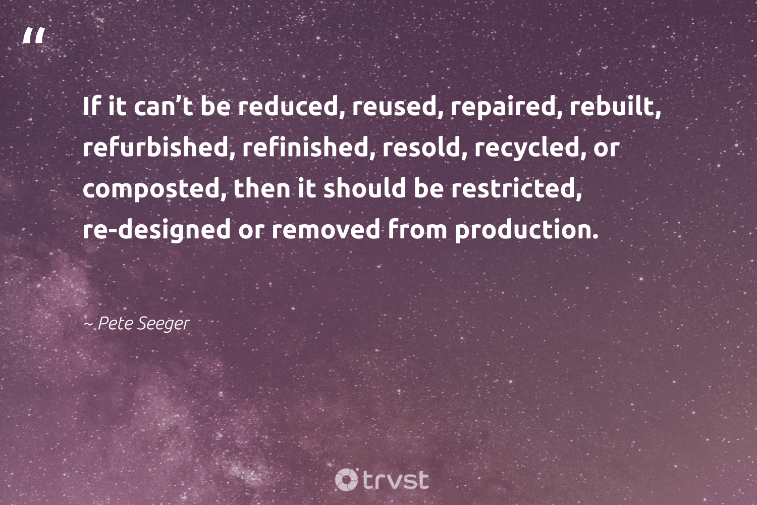 """""""If it can't be reduced, reused, repaired, rebuilt, refurbished, refinished, resold, recycled, or composted, then it should be restricted, re-designed or removed from production.""""  - Pete Seeger #trvst #quotes #recycling #reused #reduced #rebuilt #recycled #refurbished #reducereuserecycle #waste #betterfortheplanet #collectiveaction"""
