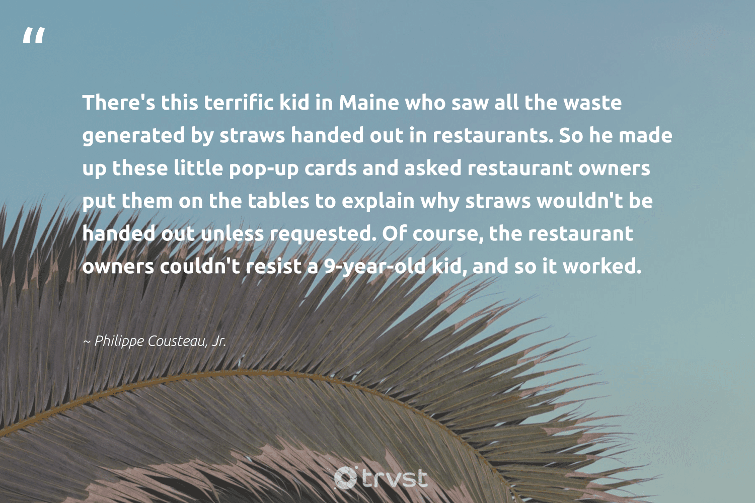 """""""There's this terrific kid in Maine who saw all the waste generated by straws handed out in restaurants. So he made up these little pop-up cards and asked restaurant owners put them on the tables to explain why straws wouldn't be handed out unless requested. Of course, the restaurant owners couldn't resist a 9-year-old kid, and so it worked.""""  - Philippe Cousteau, Jr. #trvst #quotes #waste #straws #resist #changemakers #betterfortheplanet #nowornever #gogreen #activism #greenliving #giveback"""