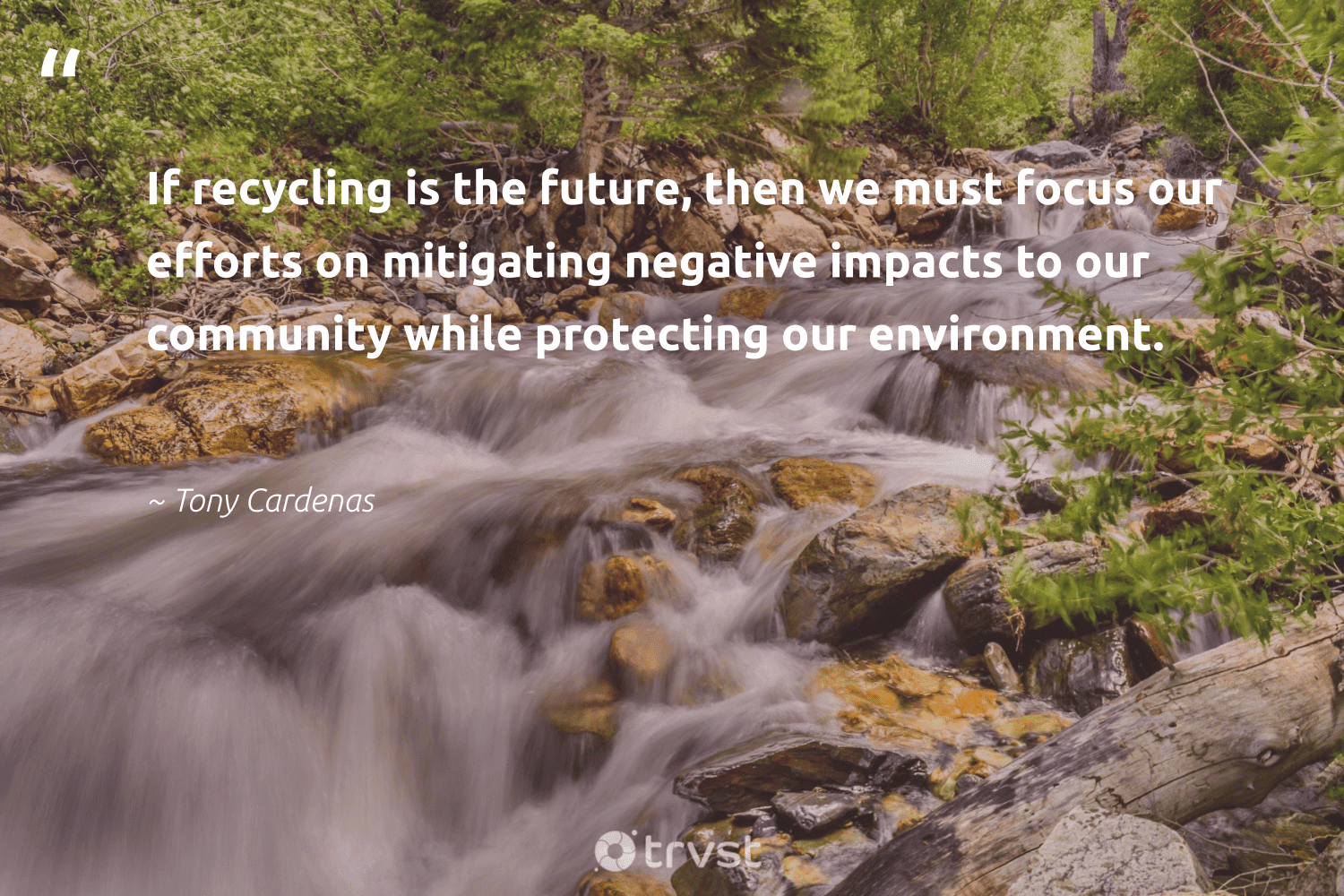 """""""If recycling is the future, then we must focus our efforts on mitigating negative impacts to our community while protecting our environment.""""  - Tony Cardenas #trvst #quotes #recycling #environment #impacts #focus #reducereuserecycle #wastefree #betterfortheplanet #socialimpact #refurbished #ecoconscious"""
