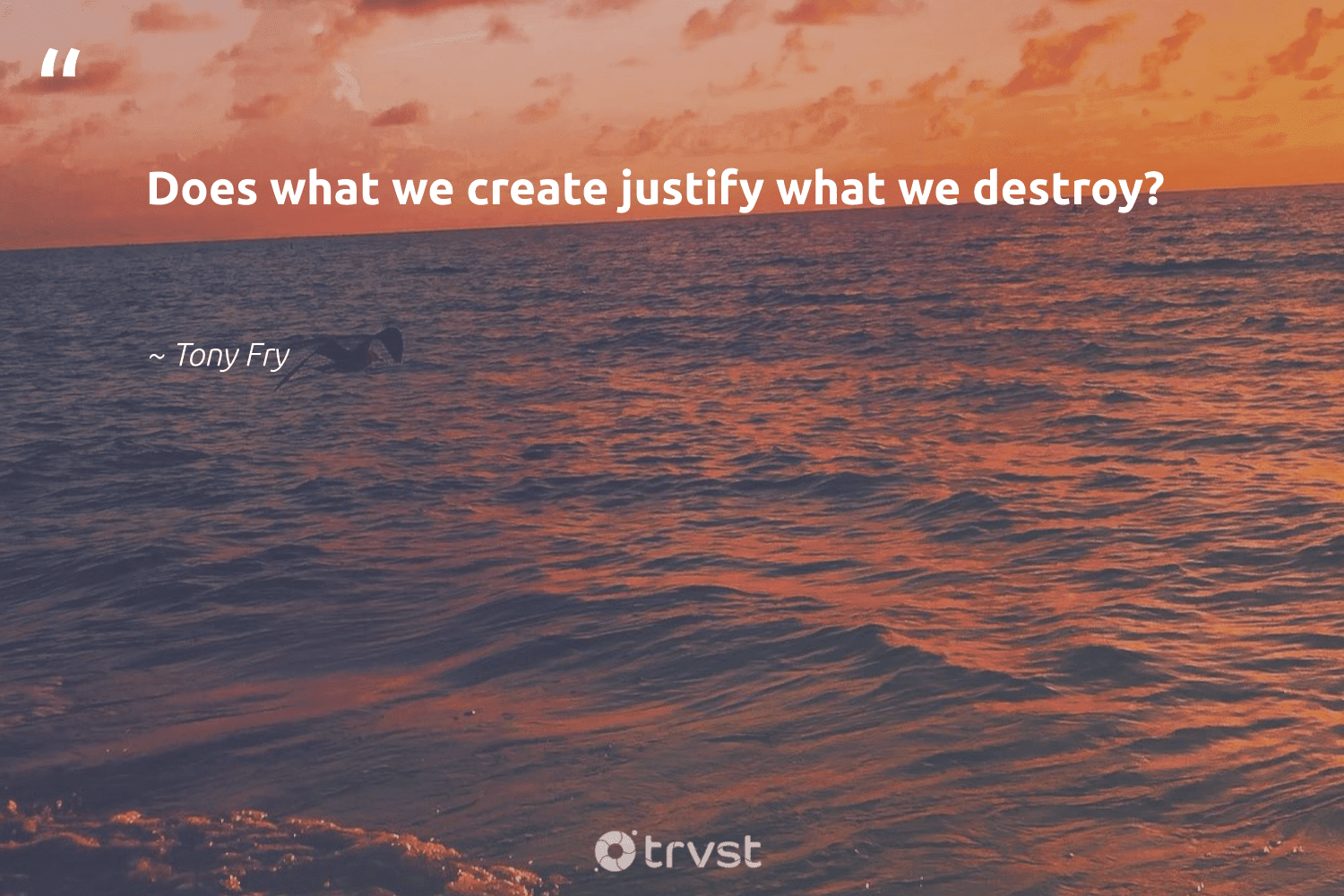 """""""Does what we create justify what we destroy?""""  - Tony Fry #trvst #quotes #ecoconscious #bethechange #gogreen #dotherightthing #sustainability #dosomething #wecandobetter #impact #environment #dogood"""