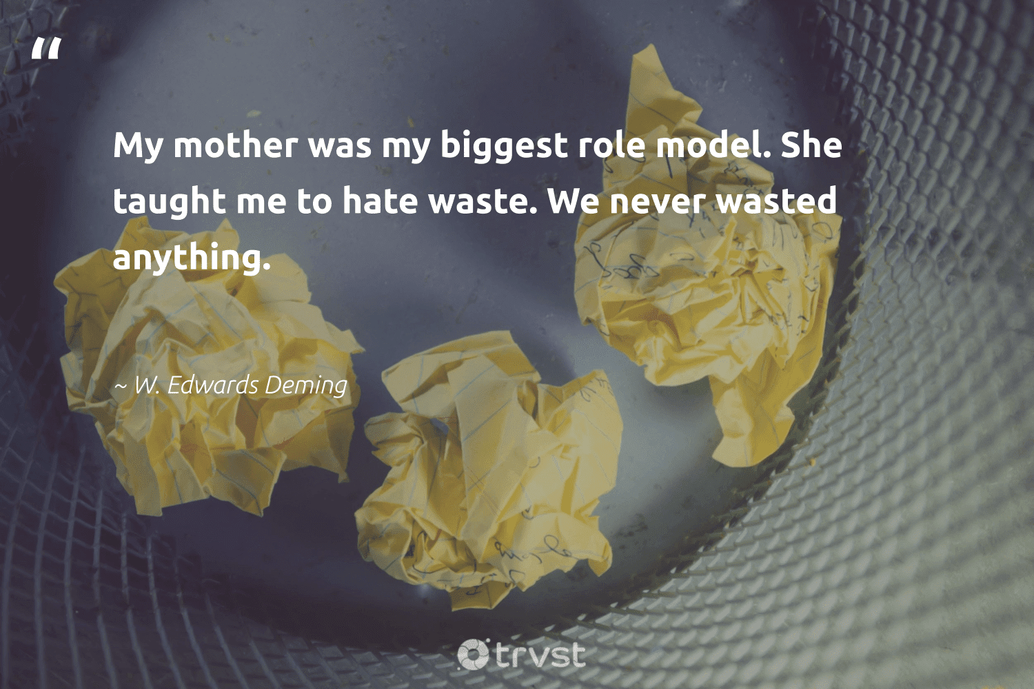 """""""My mother was my biggest role model. She taught me to hate waste. We never wasted anything.""""  - W. Edwards Deming #trvst #quotes #waste #wecandobetter #bethechange #sustainability #socialimpact #wasteless #takeaction #thinkgreen #collectiveaction #environment"""