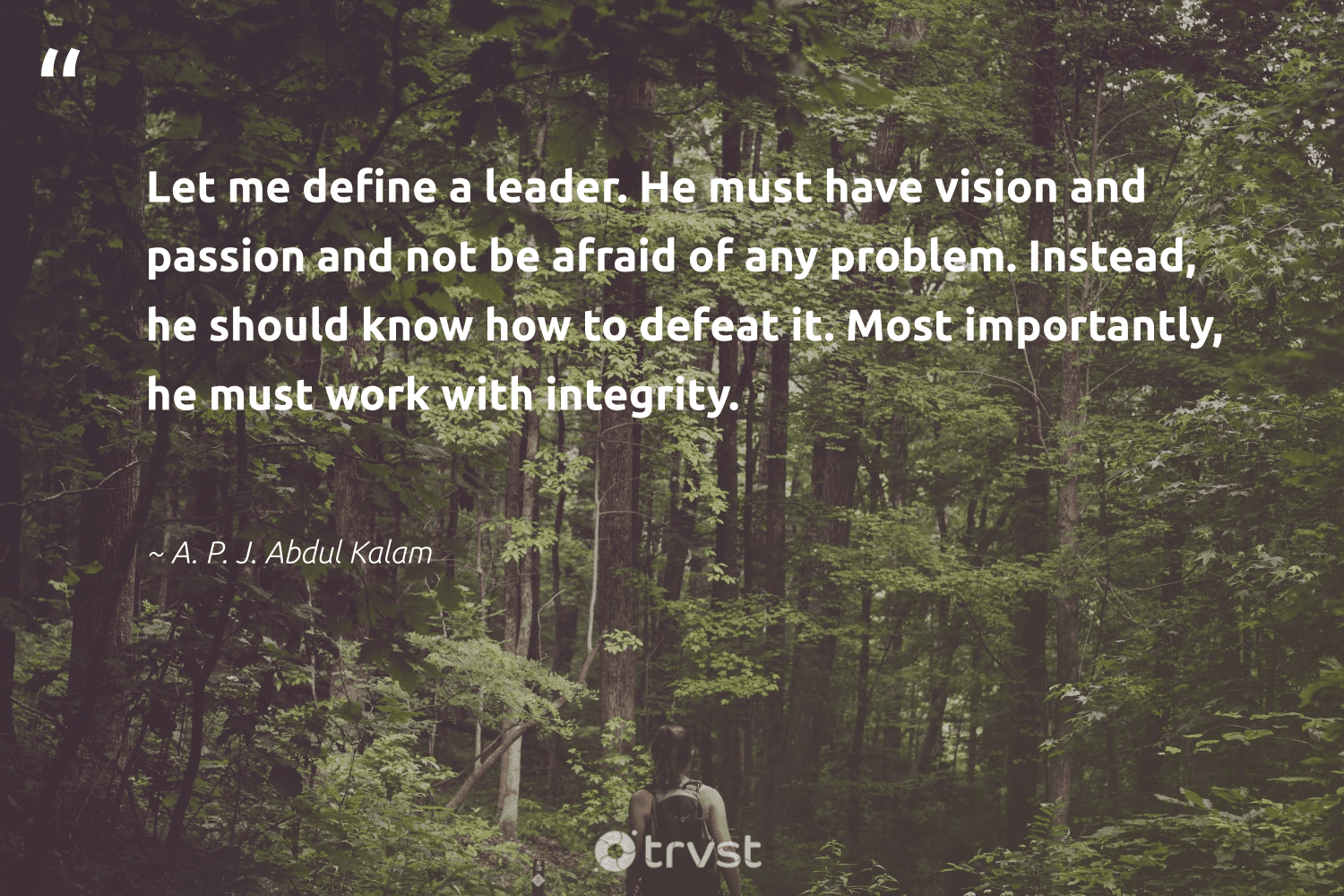"""""""Let me define a leader. He must have vision and passion and not be afraid of any problem. Instead, he should know how to defeat it. Most importantly, he must work with integrity.""""  - A. P. J. Abdul Kalam #trvst #quotes #passion #futureofwork #beinspired #softskills #dotherightthing #nevergiveup #takeaction #begreat #collectiveaction #ecoconscious"""