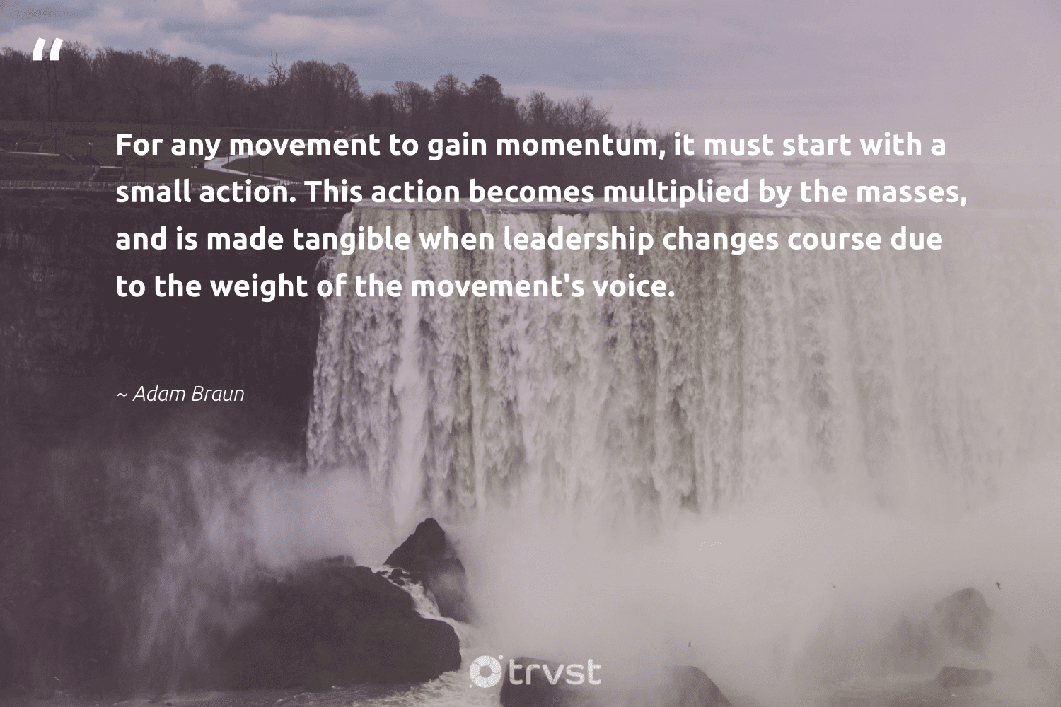"""""""For any movement to gain momentum, it must start with a small action. This action becomes multiplied by the masses, and is made tangible when leadership changes course due to the weight of the movement's voice.""""  - Adam Braun #trvst #quotes #leadership #leadershipskills #softskills #futureofwork #socialchange #leadershipdevelopment #begreat #nevergiveup #gogreen #leadershipqualities"""