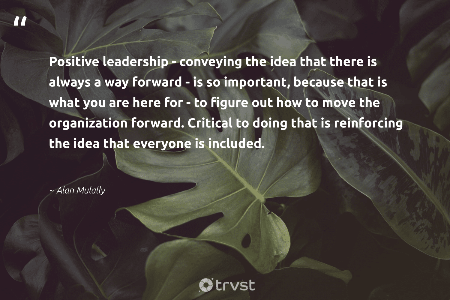 """""""Positive leadership - conveying the idea that there is always a way forward - is so important, because that is what you are here for - to figure out how to move the organization forward. Critical to doing that is reinforcing the idea that everyone is included.""""  - Alan Mulally #trvst #quotes #leadership #leadershipdevelopment #begreat #nevergiveup #collectiveaction #leadershipqualities #futureofwork #softskills #dogood #leadershipskills"""