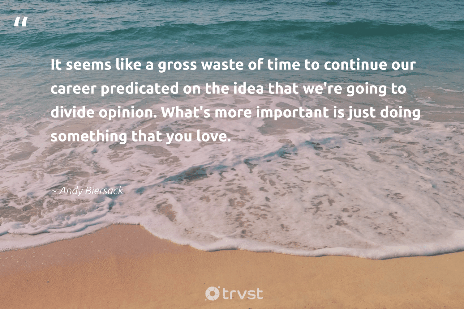 """""""It seems like a gross waste of time to continue our career predicated on the idea that we're going to divide opinion. What's more important is just doing something that you love.""""  - Andy Biersack #trvst #quotes #love #waste #nevergiveup #dogood #futureofwork #planetearthfirst #begreat #beinspired #softskills #dosomething"""