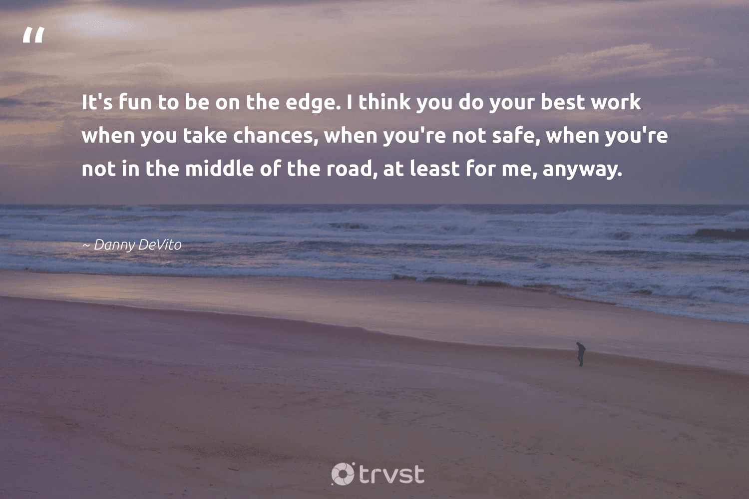 """""""It's fun to be on the edge. I think you do your best work when you take chances, when you're not safe, when you're not in the middle of the road, at least for me, anyway.""""  - Danny DeVito #trvst #quotes #softskills #bethechange #begreat #impact #nevergiveup #dotherightthing #futureofwork #socialchange #socialimpact #changetheworld"""