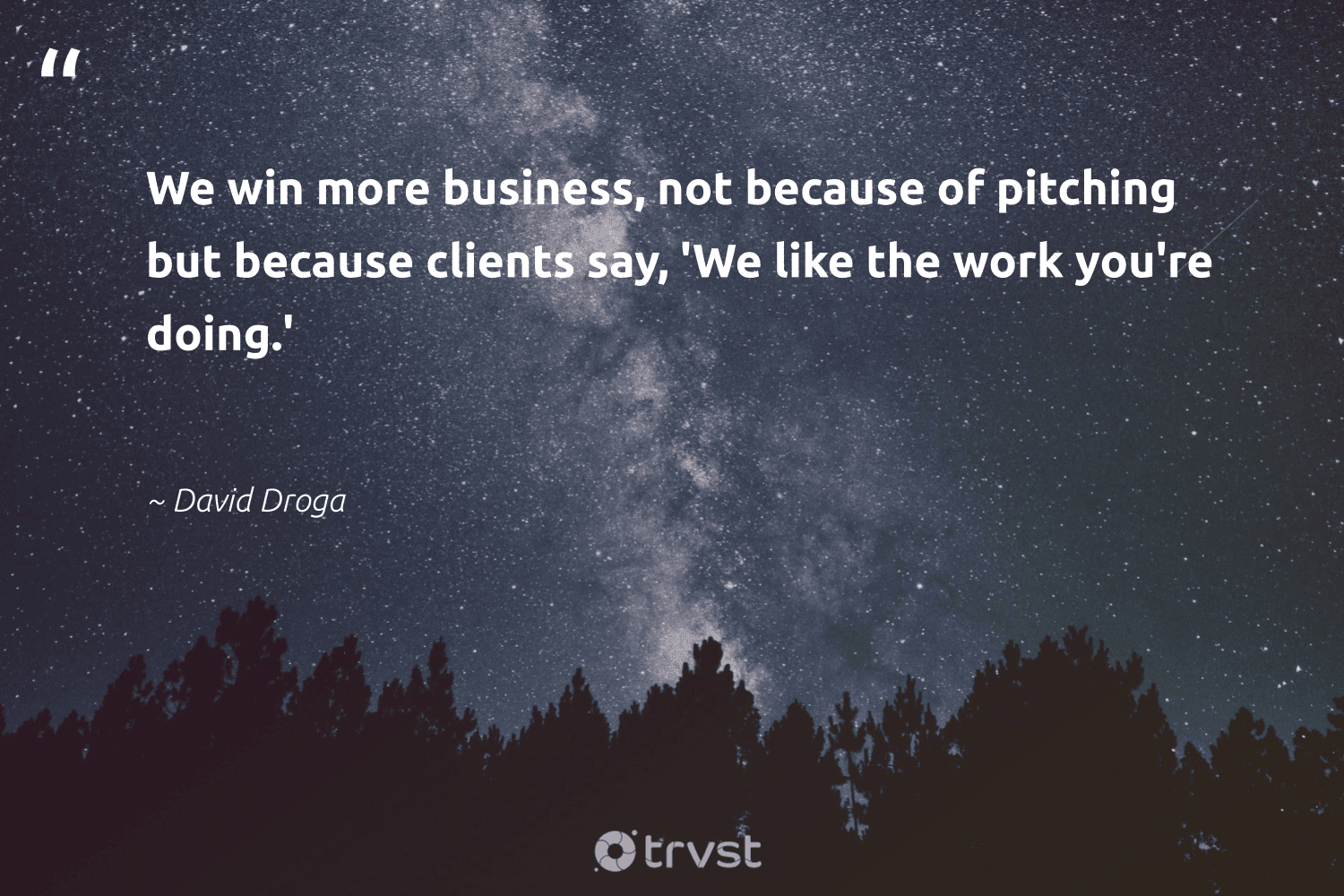 """""""We win more business, not because of pitching but because clients say, 'We like the work you're doing.'""""  - David Droga #trvst #quotes #begreat #ecoconscious #futureofwork #dosomething #softskills #bethechange #nevergiveup #changetheworld #takeaction #thinkgreen"""
