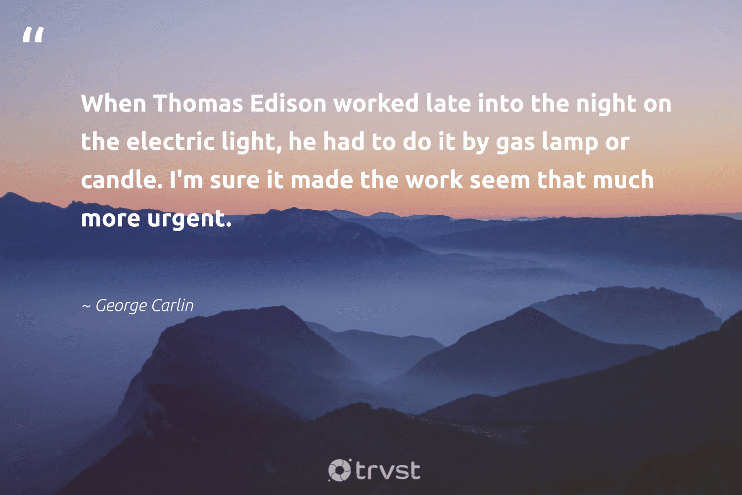 """""""When Thomas Edison worked late into the night on the electric light, he had to do it by gas lamp or candle. I'm sure it made the work seem that much more urgent.""""  - George Carlin #trvst #quotes #gas #oilspill #nevergiveup #environmental #socialimpact #fossilfuels #begreat #cop21 #gogreen #oilslick"""