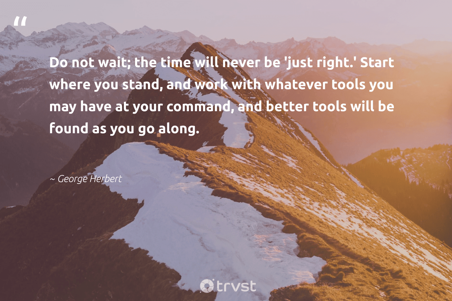 """""""Do not wait; the time will never be 'just right.' Start where you stand, and work with whatever tools you may have at your command, and better tools will be found as you go along.""""  - George Herbert #trvst #quotes #futureofwork #gogreen #softskills #collectiveaction #begreat #ecoconscious #nevergiveup #impact #planetearthfirst #dotherightthing"""