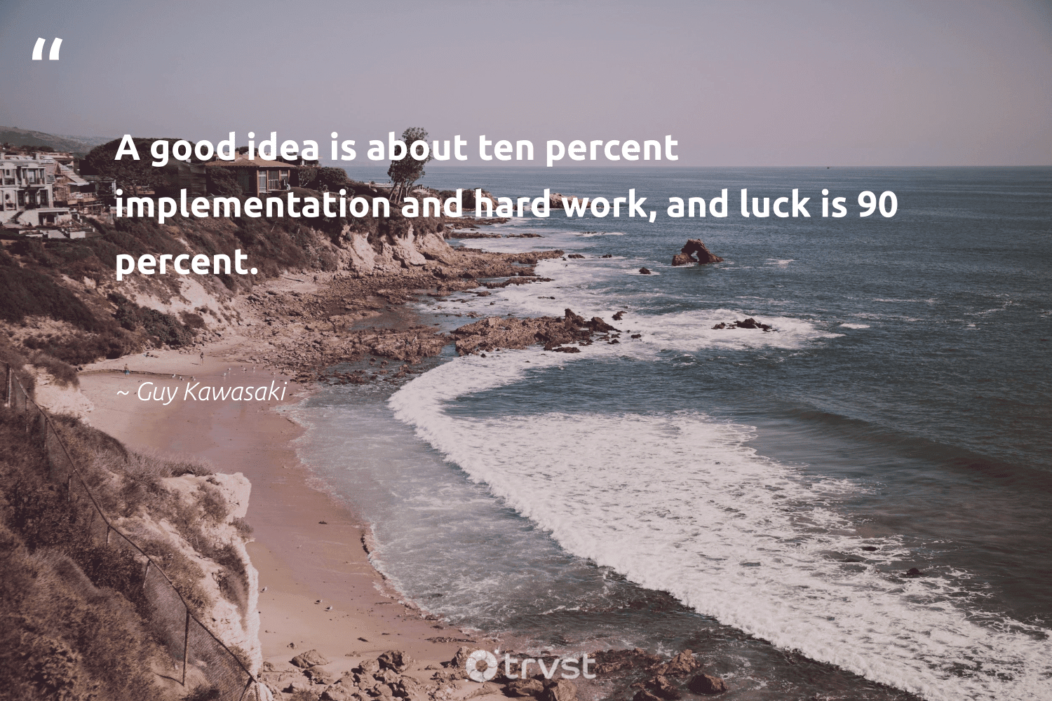 """""""A good idea is about ten percent implementation and hard work, and luck is 90 percent.""""  - Guy Kawasaki #trvst #quotes #begreat #planetearthfirst #futureofwork #ecoconscious #nevergiveup #bethechange #softskills #dotherightthing #thinkgreen #takeaction"""