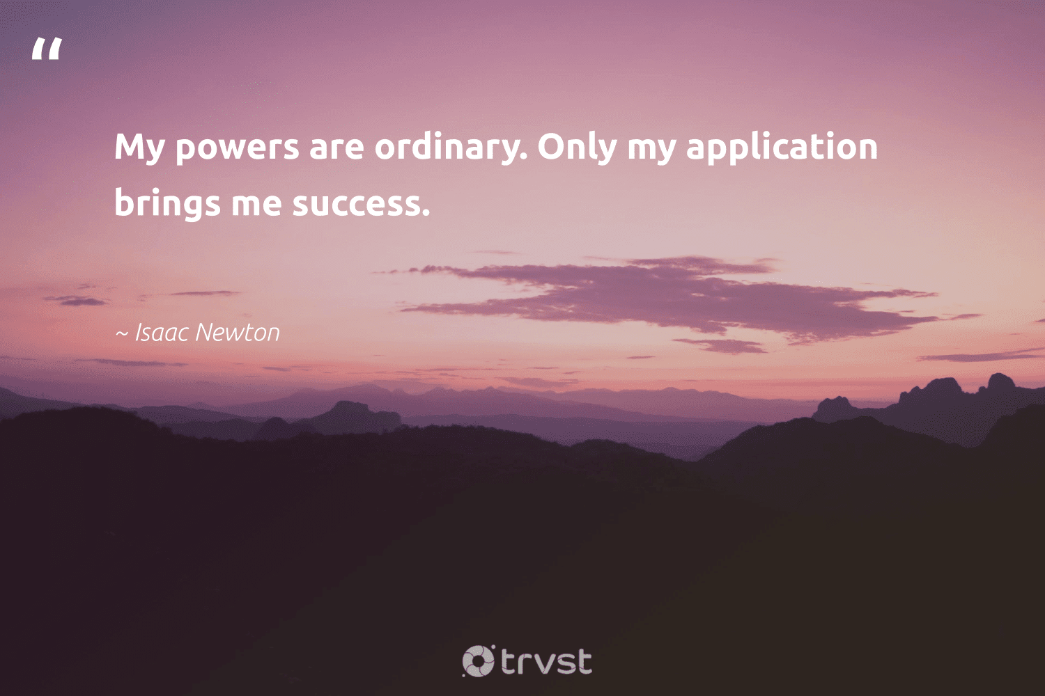 """""""My powers are ordinary. Only my application brings me success.""""  - Isaac Newton #trvst #quotes #success #mostwontiwill #acheivement #futureofwork #socialimpact #timemanagement #suceeed #nevergiveup #dotherightthing #focus"""