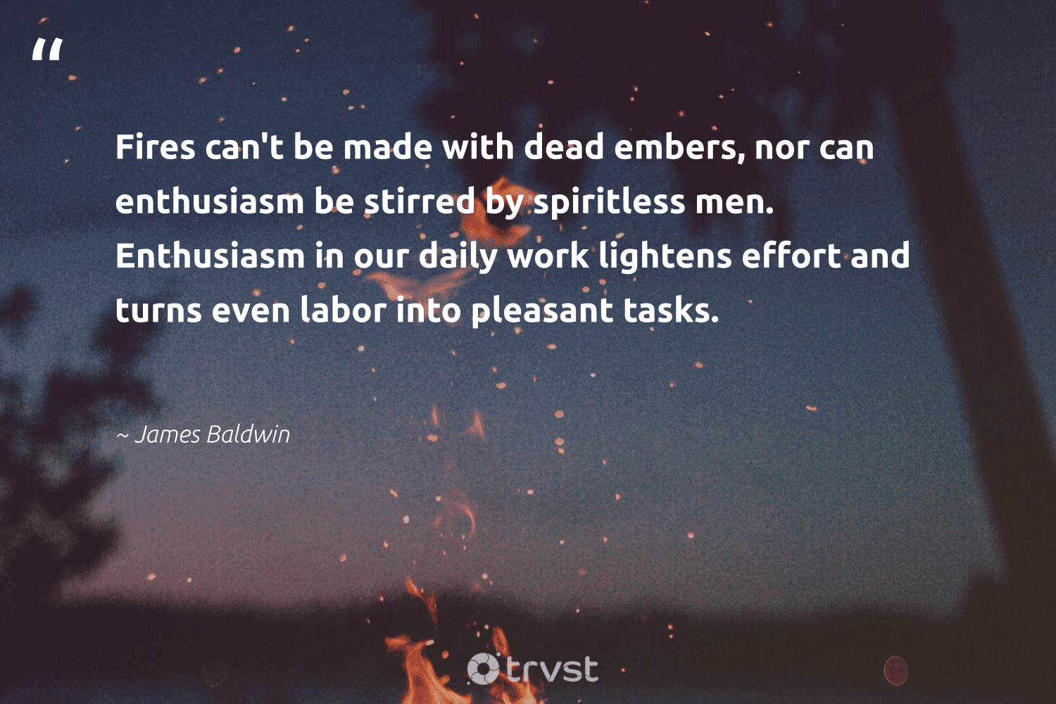 """""""Fires can't be made with dead embers, nor can enthusiasm be stirred by spiritless men. Enthusiasm in our daily work lightens effort and turns even labor into pleasant tasks.""""  - James Baldwin #trvst #quotes #begreat #collectiveaction #futureofwork #bethechange #softskills #socialchange #nevergiveup #changetheworld #impact #ecoconscious"""