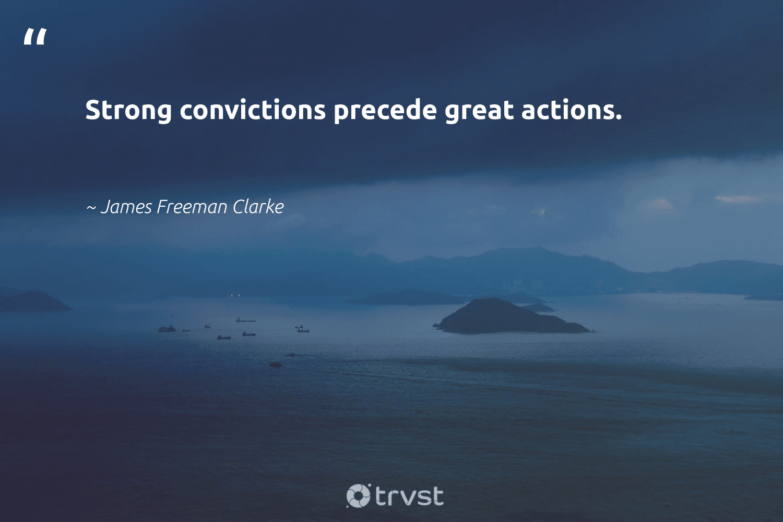 """Strong convictions precede great actions.""  - James Freeman Clarke #trvst #quotes #nevergiveup #thinkgreen #softskills #beinspired #futureofwork #gogreen #begreat #changetheworld #takeaction #bethechange"
