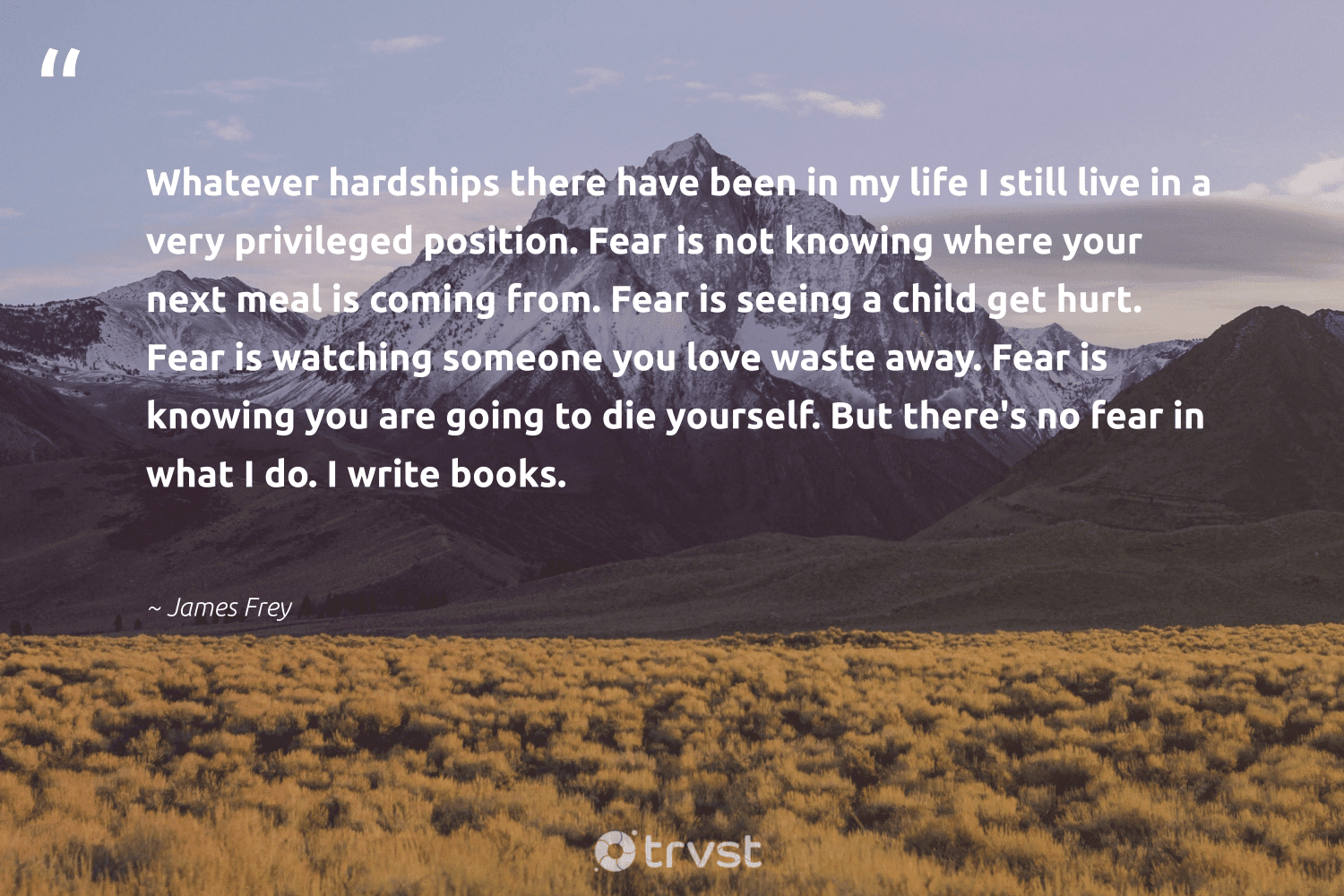 """""""Whatever hardships there have been in my life I still live in a very privileged position. Fear is not knowing where your next meal is coming from. Fear is seeing a child get hurt. Fear is watching someone you love waste away. Fear is knowing you are going to die yourself. But there's no fear in what I do. I write books.""""  - James Frey #trvst #quotes #love #waste #futureofwork #dotherightthing #nevergiveup #dogood #begreat #socialimpact #softskills #ecoconscious"""