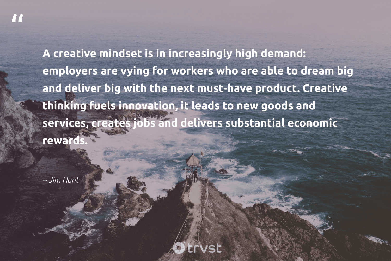 """""""A creative mindset is in increasingly high demand: employers are vying for workers who are able to dream big and deliver big with the next must-have product. Creative thinking fuels innovation, it leads to new goods and services, creates jobs and delivers substantial economic rewards.""""  - Jim Hunt #trvst #quotes #mindset #creativemindset #creative #growthmindset #goals #begreat #nevergiveup #dotherightthing #mindfulness #positivity"""