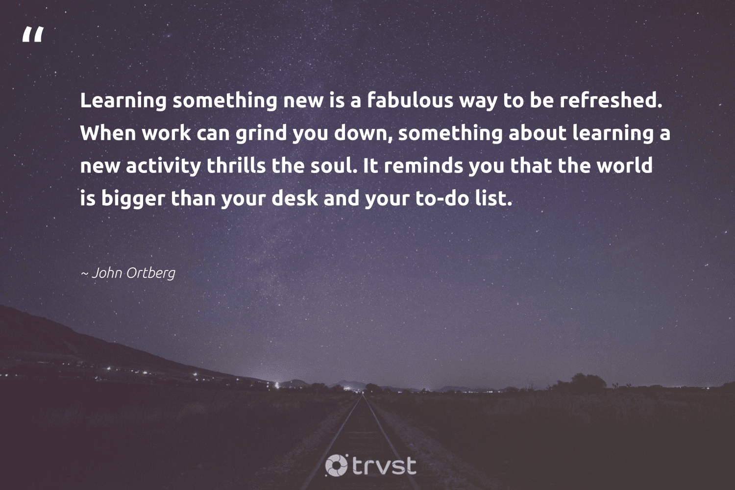 """""""Learning something new is a fabulous way to be refreshed. When work can grind you down, something about learning a new activity thrills the soul. It reminds you that the world is bigger than your desk and your to-do list.""""  - John Ortberg #trvst #quotes #softskills #planetearthfirst #nevergiveup #impact #begreat #collectiveaction #futureofwork #dotherightthing #thinkgreen #socialimpact"""