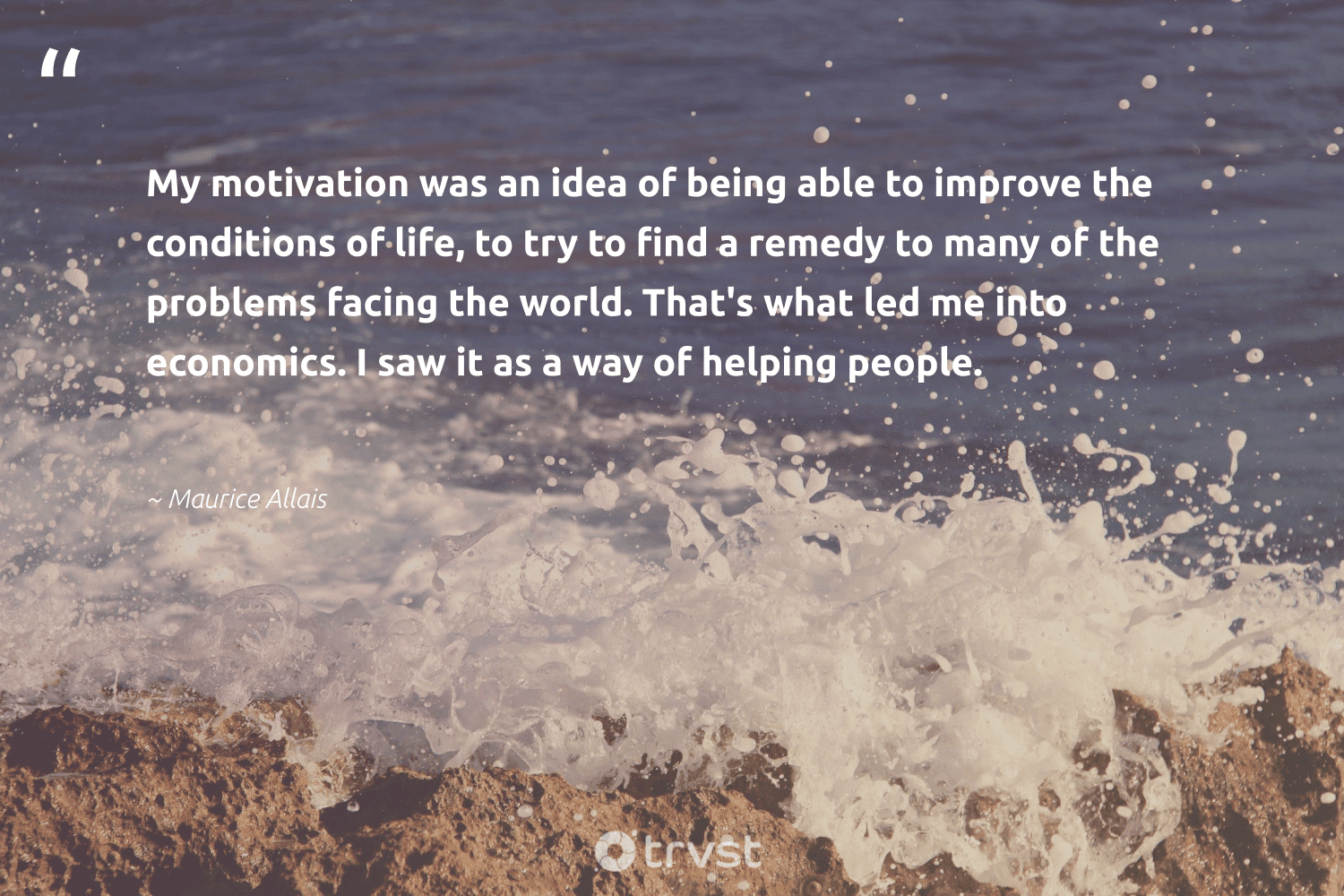"""""""My motivation was an idea of being able to improve the conditions of life, to try to find a remedy to many of the problems facing the world. That's what led me into economics. I saw it as a way of helping people.""""  - Maurice Allais #trvst #quotes #economics #motivation #goals #softskills #begreat #changetheworld #mindful #nevergiveup #changemakers #dotherightthing"""