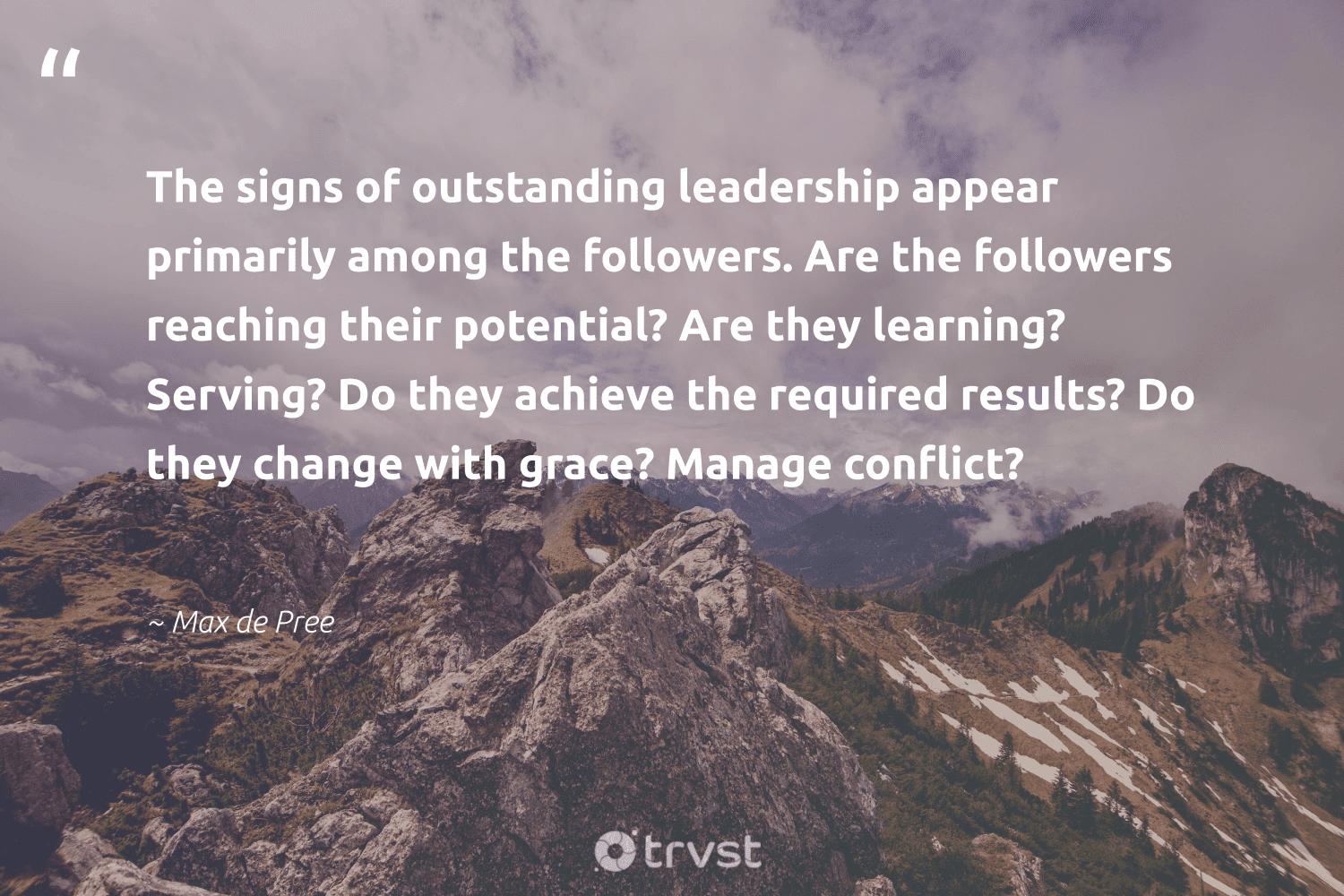 """""""The signs of outstanding leadership appear primarily among the followers. Are the followers reaching their potential? Are they learning? Serving? Do they achieve the required results? Do they change with grace? Manage conflict?""""  - Max de Pree #trvst #quotes #leadership #results #leadershipdevelopment #nevergiveup #softskills #beinspired #leadershipqualities #futureofwork #begreat #changetheworld"""