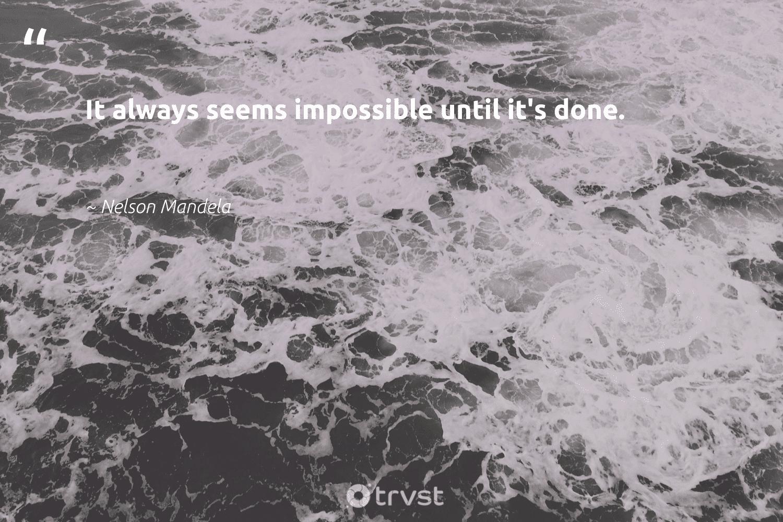 """It always seems impossible until it's done.""  - Nelson Mandela #trvst #quotes #begreat #bethechange #nevergiveup #thinkgreen #softskills #planetearthfirst #futureofwork #ecoconscious #dosomething #takeaction"