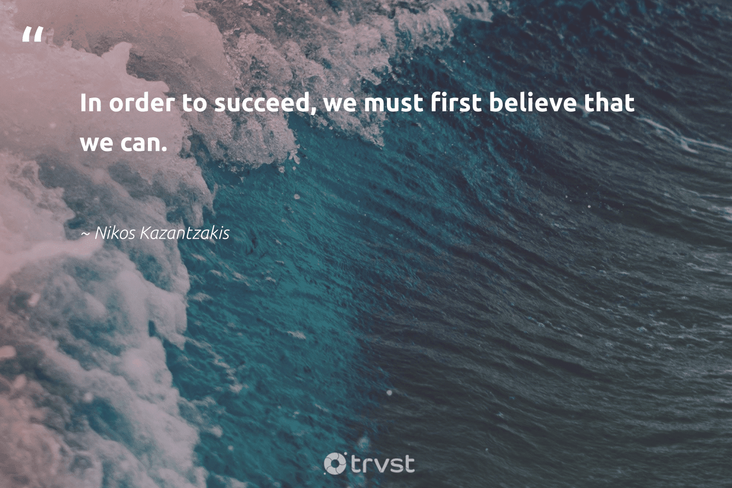 """""""In order to succeed, we must first believe that we can.""""  - Nikos Kazantzakis #trvst #quotes #softskills #thinkgreen #begreat #bethechange #futureofwork #changetheworld #nevergiveup #socialchange #dotherightthing #planetearthfirst"""