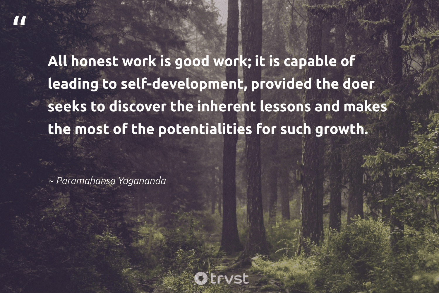 """""""All honest work is good work; it is capable of leading to self-development, provided the doer seeks to discover the inherent lessons and makes the most of the potentialities for such growth.""""  - Paramahansa Yogananda #trvst #quotes #development #softskills #changetheworld #begreat #ecoconscious #futureofwork #dosomething #nevergiveup #beinspired #bethechange"""