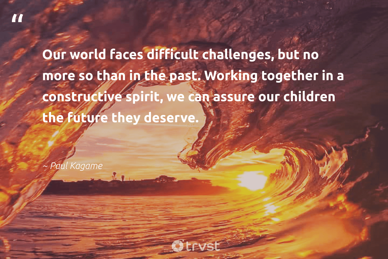 """""""Our world faces difficult challenges, but no more so than in the past. Working together in a constructive spirit, we can assure our children the future they deserve.""""  - Paul Kagame #trvst #quotes #workingtogether #children #begreat #changetheworld #nevergiveup #socialchange #softskills #thinkgreen #futureofwork #dogood"""