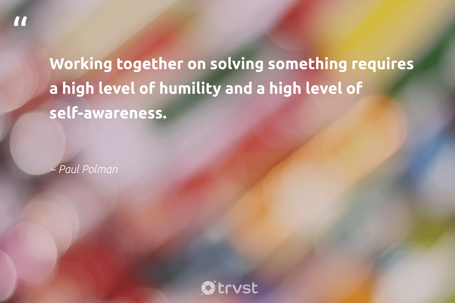 """""""Working together on solving something requires a high level of humility and a high level of self-awareness.""""  - Paul Polman #trvst #quotes #workingtogether #nevergiveup #beinspired #begreat #bethechange #softskills #gogreen #futureofwork #socialimpact #planetearthfirst"""