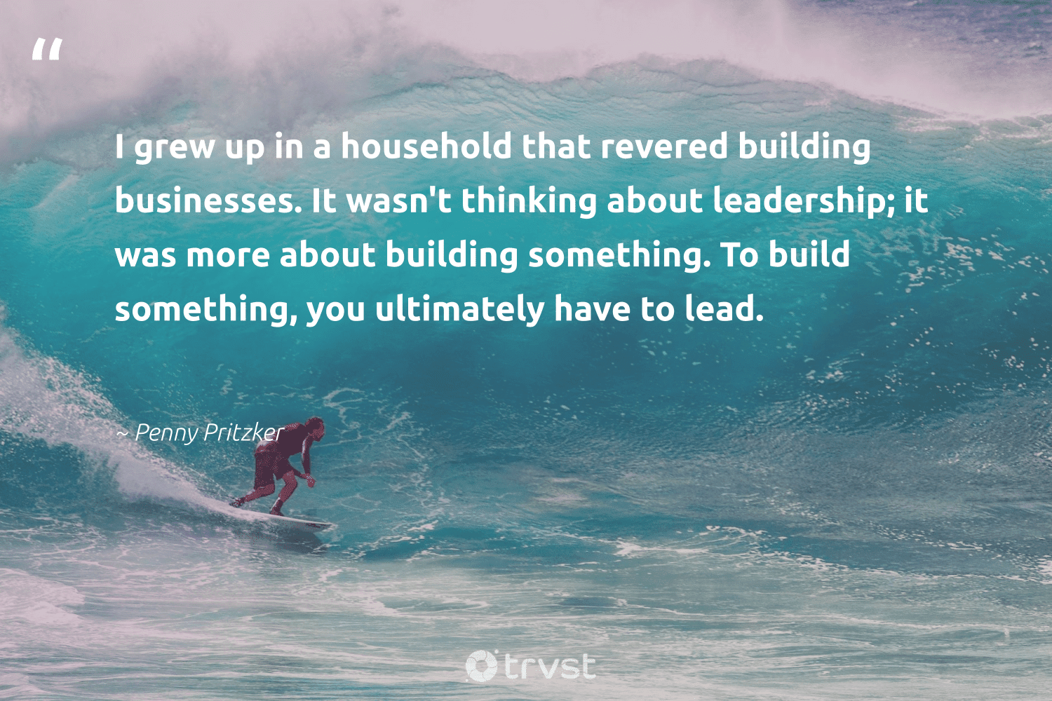 """""""I grew up in a household that revered building businesses. It wasn't thinking about leadership; it was more about building something. To build something, you ultimately have to lead.""""  - Penny Pritzker #trvst #quotes #futureofwork #bethechange #nevergiveup #planetearthfirst #begreat #socialchange #softskills #changetheworld #takeaction #beinspired"""