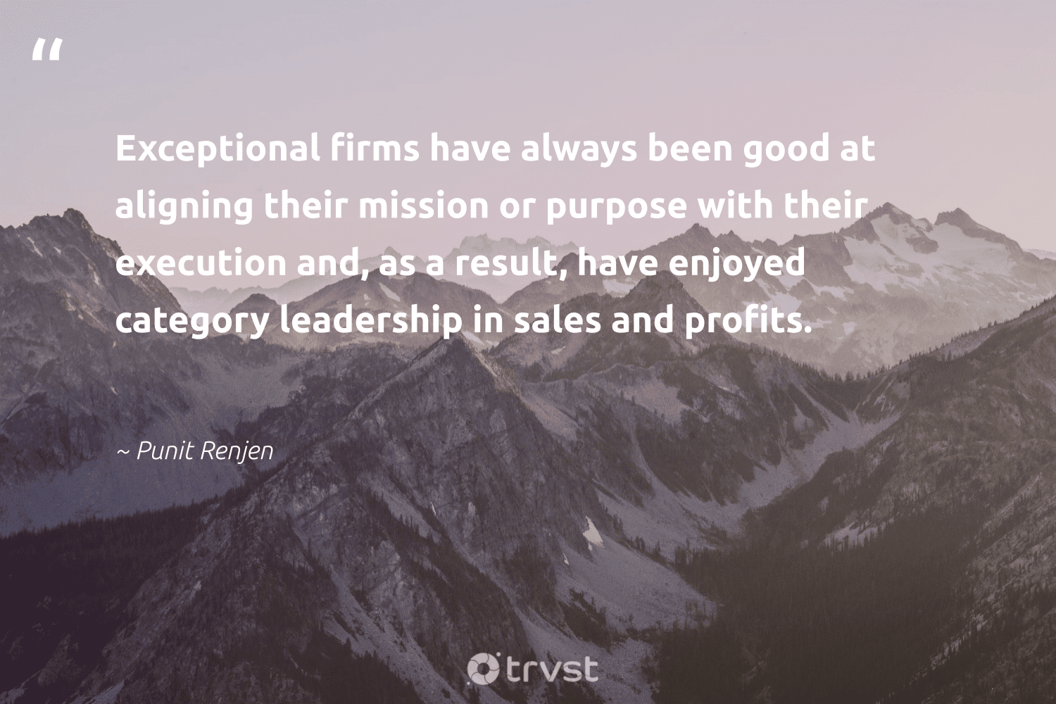 """""""Exceptional firms have always been good at aligning their mission or purpose with their execution and, as a result, have enjoyed category leadership in sales and profits.""""  - Punit Renjen #trvst #quotes #purpose #leadership #purposedriven #futureofwork #health #gogreen #findingpupose #begreat #nevergiveup #dosomething"""