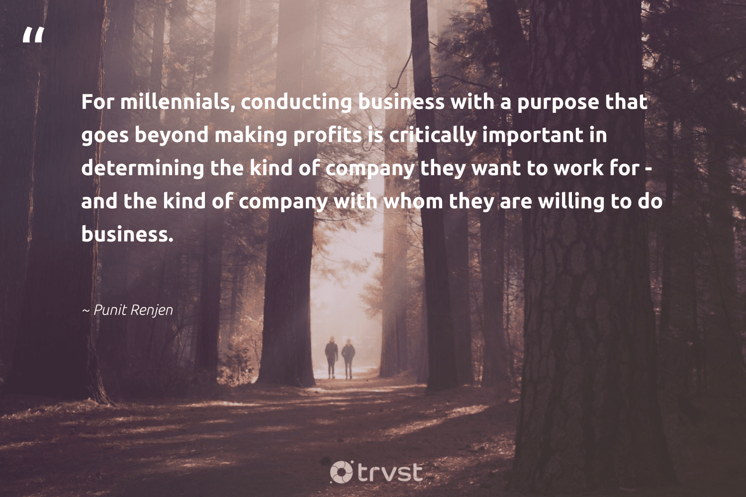 """""""For millennials, conducting business with a purpose that goes beyond making profits is critically important in determining the kind of company they want to work for - and the kind of company with whom they are willing to do business.""""  - Punit Renjen #trvst #quotes #purpose #findpurpose #begreat #mindset #dotherightthing #purposedriven #softskills #changemakers #dosomething #findingpupose"""