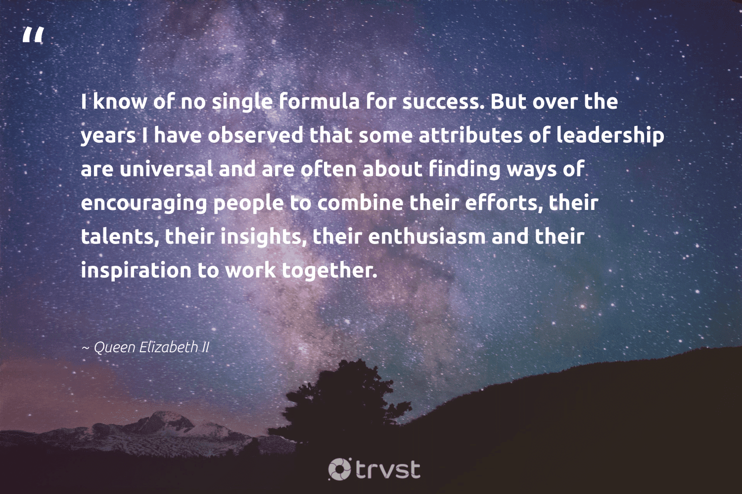 """""""I know of no single formula for success. But over the years I have observed that some attributes of leadership are universal and are often about finding ways of encouraging people to combine their efforts, their talents, their insights, their enthusiasm and their inspiration to work together.""""  - Queen Elizabeth II #trvst #quotes #leadership #success #leadershipqualities #begreat #nevergiveup #dosomething #leadershipdevelopment #softskills #futureofwork #dotherightthing"""