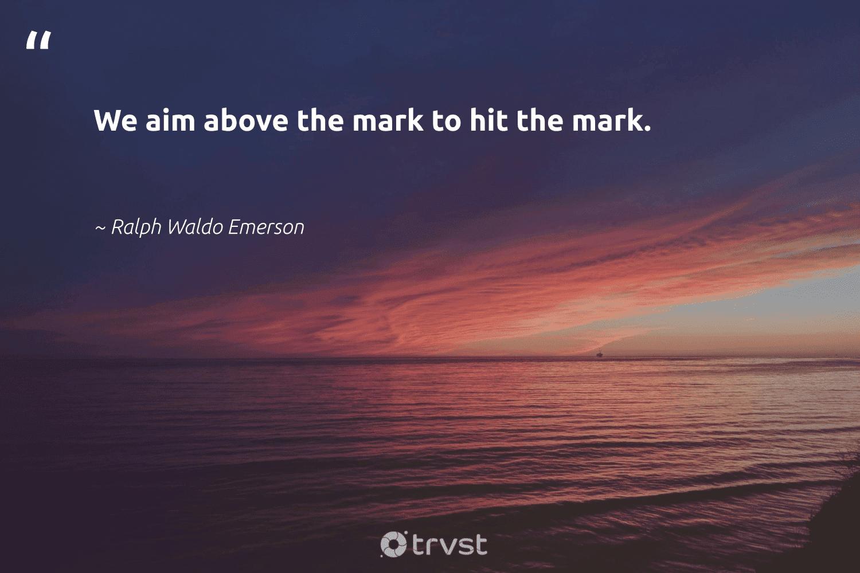 """We aim above the mark to hit the mark.""  - Ralph Waldo Emerson #trvst #quotes #softskills #gogreen #begreat #dosomething #nevergiveup #beinspired #futureofwork #changetheworld #impact #bethechange"