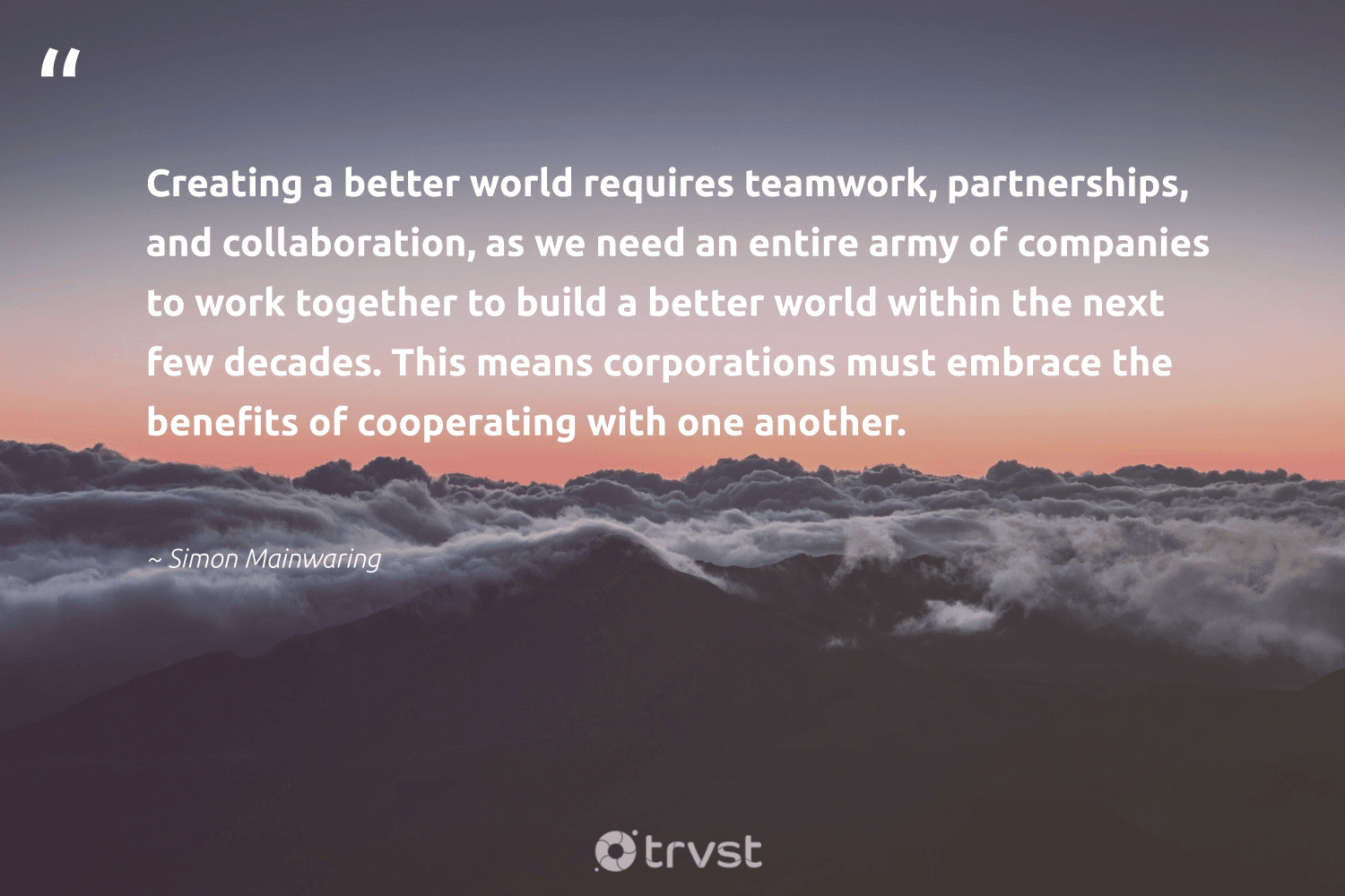 """""""Creating a better world requires teamwork, partnerships, and collaboration, as we need an entire army of companies to work together to build a better world within the next few decades. This means corporations must embrace the benefits of cooperating with one another.""""  - Simon Mainwaring #trvst #quotes #futureofwork #dosomething #begreat #bethechange #softskills #takeaction #nevergiveup #dotherightthing #beinspired #collectiveaction"""