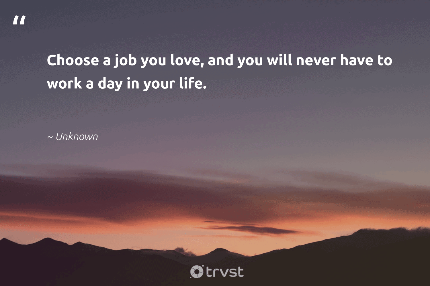 """""""Choose a job you love, and you will never have to work a day in your life.""""  - Unknown #trvst #quotes #love #nevergiveup #thinkgreen #softskills #dosomething #begreat #planetearthfirst #futureofwork #beinspired #bethechange"""