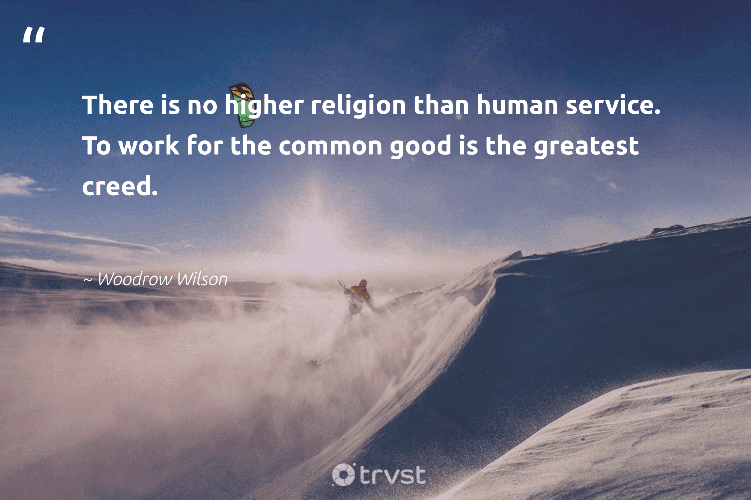 """""""There is no higher religion than human service. To work for the common good is the greatest creed.""""  - Woodrow Wilson #trvst #quotes #futureofwork #collectiveaction #begreat #thinkgreen #softskills #beinspired #nevergiveup #bethechange #socialimpact #dotherightthing"""