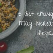 5 diet changes that may increase lifespan