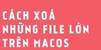 Cách tìm và xoá file lớn trên macOS