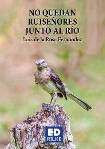 LUIS DE LA ROSA FERNÁNDEZ acaba de publicar un libro de poesía NO QUEDAN RUISEÑORES JUNTO AL RÍO en la Editorial de poesía Ediciones Rilke