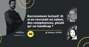 Replay Webinar RH : Recrutement inclusif. Et si on recrutait un talent, des compétences, plutôt qu' un handicap ?