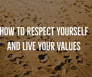 How to Respect Yourself and Live Your Values