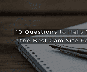 10 Questions to Help Choose the Best Cam Site For You