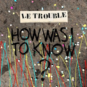 """""""How Was I to Know?"""" - Le Trouble"""