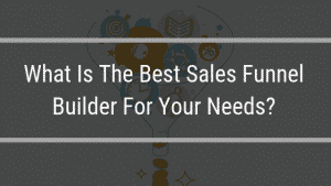 What Is The Best Sales Funnel Builder For Your Needs?