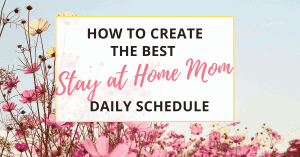 learn how to create the best stay at home mom schedule