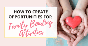 how to create opportunities for family bonding activities