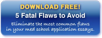Download your free copy of 5 Fatal Flaws to Avoid in Your Med School Application Essays!