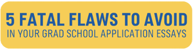 5 Fatal Flaws to Avoid in Your Grad School Application Essays >>
