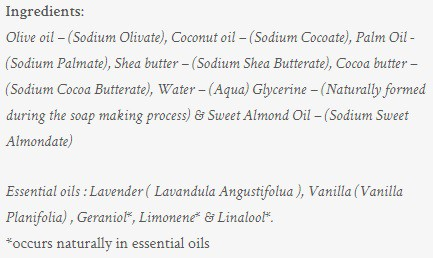 Image shows the listed ingredients of the soap. These are Olive oil – (Sodium Olivate), Coconut oil – (Sodium Cocoate), Palm Oil - (Sodium Palmate), Shea butter – (Sodium Shea Butterate), Cocoa butter – (Sodium Cocoa Butterate), Water – (Aqua) Glycerine – (Naturally formed during the soap making process) & Sweet Almond Oil – (Sodium Sweet Almondate) Essential oils : Lavender ( Lavandula Angustifolua ), Vanilla (Vanilla Planifolia) , Geraniol*, Limonene* & Linalool*. *occurs naturally in essential oils .