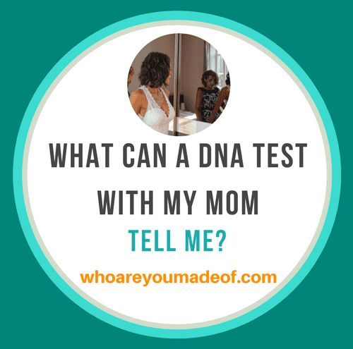 What can a DNA Test With My Mom Tell Me_