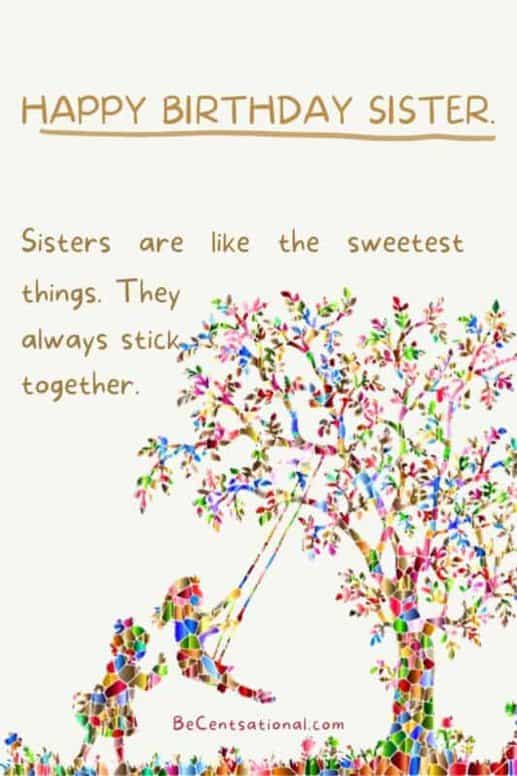 happy birthday sister. Sisters are like the sweetest things. They always stick together.